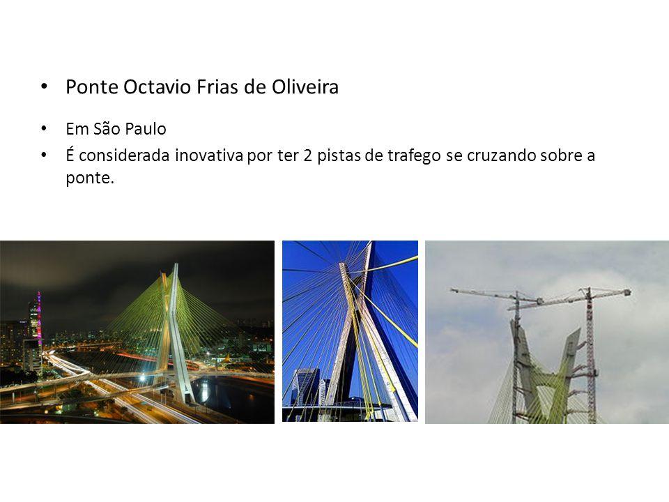 • Ponte Octavio Frias de Oliveira • Em São Paulo • É considerada inovativa por ter 2 pistas de trafego se cruzando sobre a ponte.