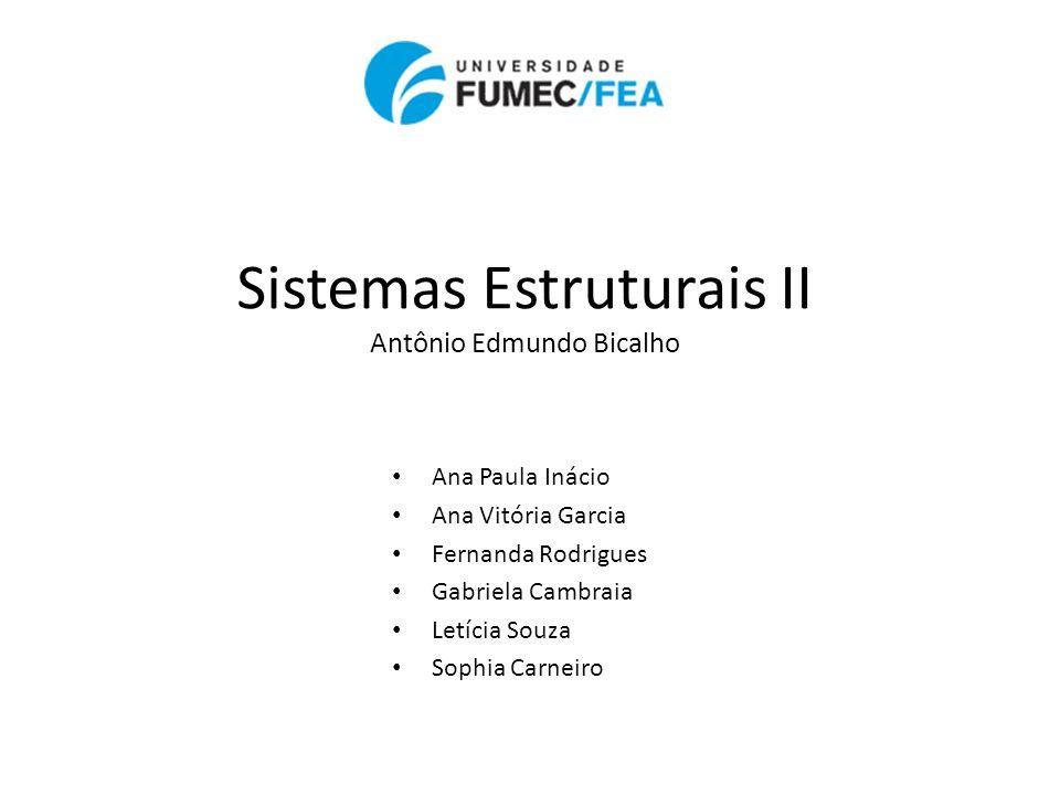 • Ana Paula Inácio • Ana Vitória Garcia • Fernanda Rodrigues • Gabriela Cambraia • Letícia Souza • Sophia Carneiro Sistemas Estruturais II Antônio Edm