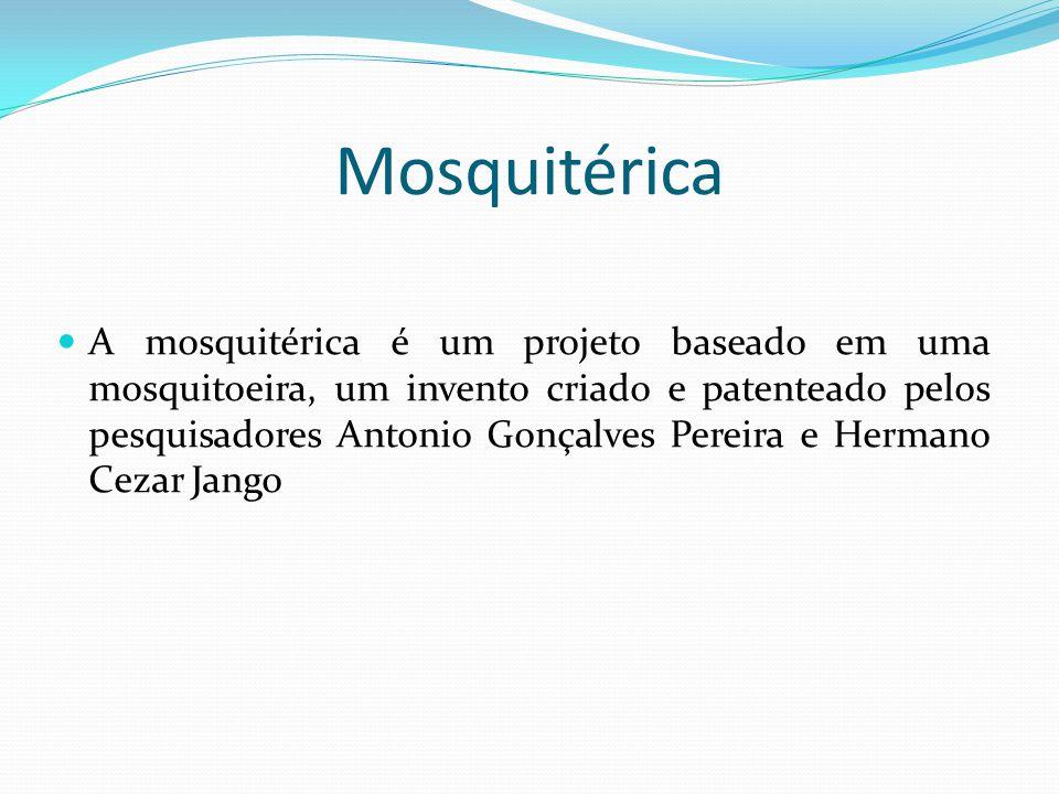 Mosquitérica  A mosquitérica é um projeto baseado em uma mosquitoeira, um invento criado e patenteado pelos pesquisadores Antonio Gonçalves Pereira e