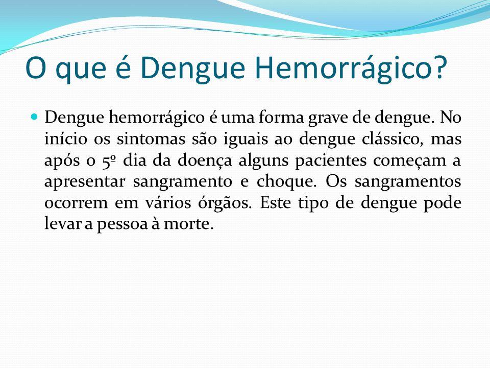 O que é Dengue Hemorrágico?  Dengue hemorrágico é uma forma grave de dengue. No início os sintomas são iguais ao dengue clássico, mas após o 5º dia d