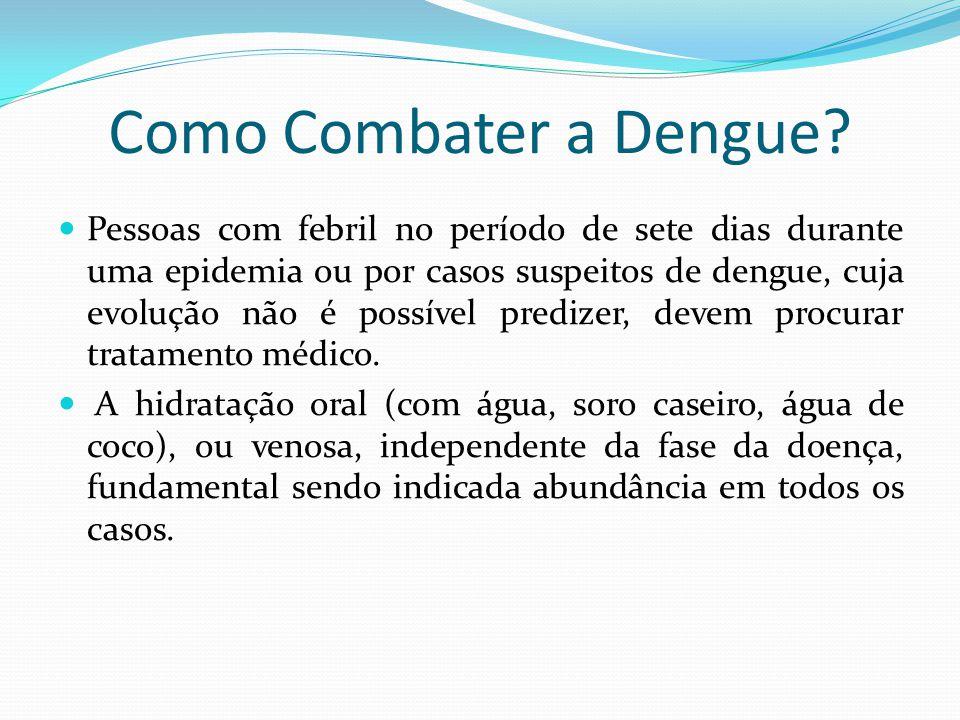 Como Combater a Dengue?  Pessoas com febril no período de sete dias durante uma epidemia ou por casos suspeitos de dengue, cuja evolução não é possív