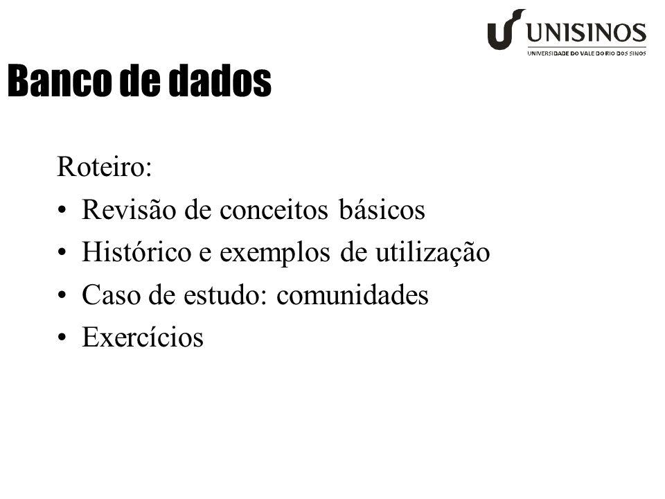 Banco de dados Roteiro: •Revisão de conceitos básicos •Histórico e exemplos de utilização •Caso de estudo: comunidades •Exercícios