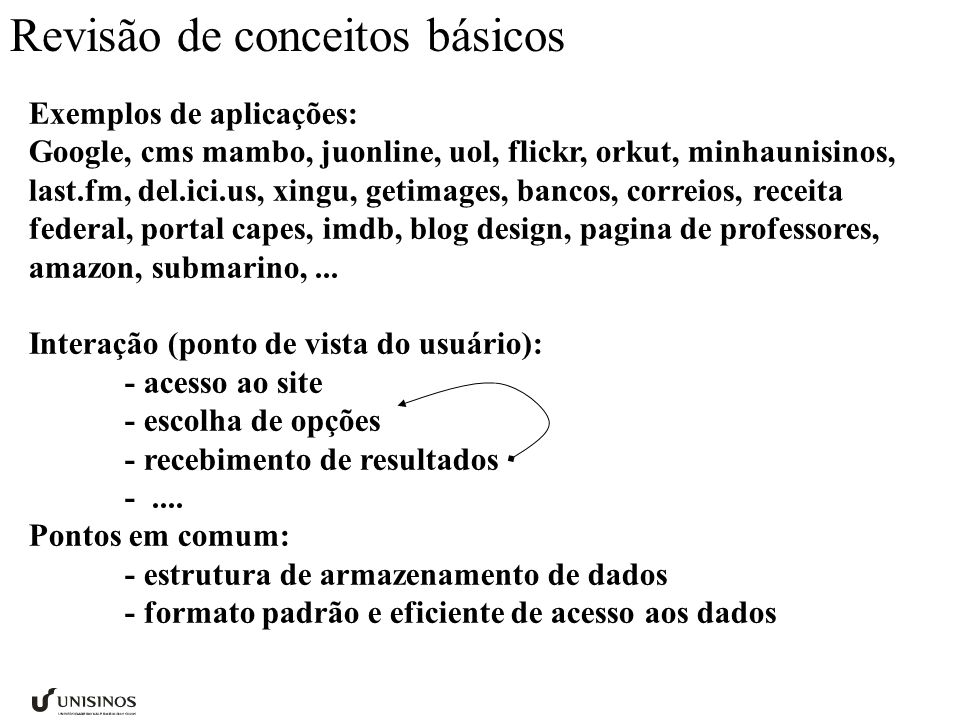 Revisão de conceitos básicos Exemplos de aplicações: Google, cms mambo, juonline, uol, flickr, orkut, minhaunisinos, last.fm, del.ici.us, xingu, getimages, bancos, correios, receita federal, portal capes, imdb, blog design, pagina de professores, amazon, submarino,...