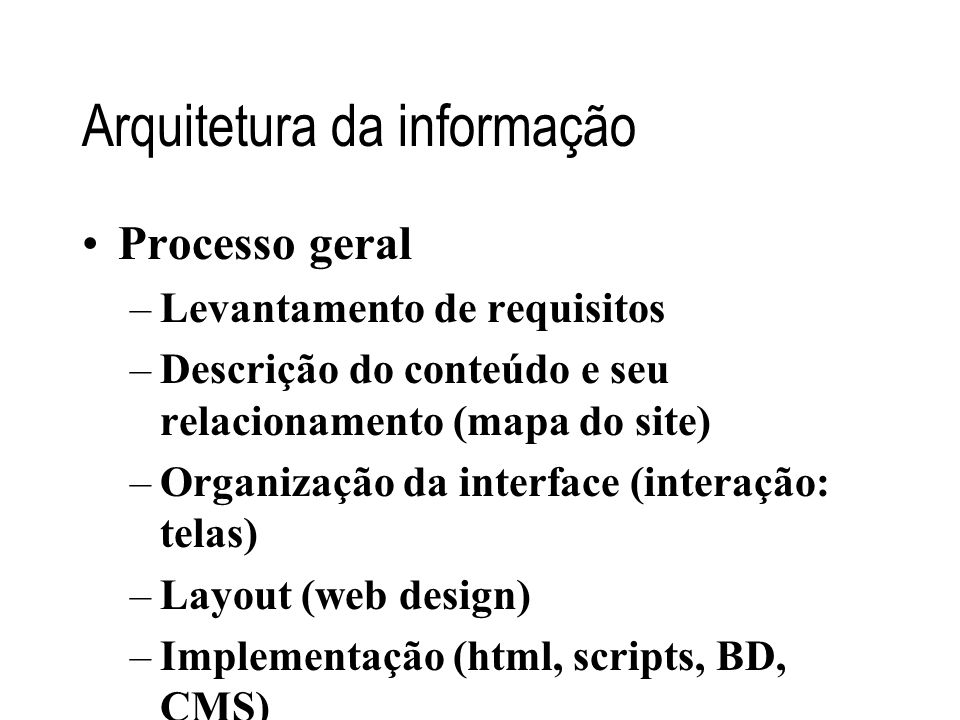Arquitetura da informação •Processo geral –Levantamento de requisitos –Descrição do conteúdo e seu relacionamento (mapa do site) –Organização da inter