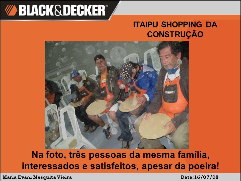 Maria Evani Mesquita Vieira Data:16/07/08 ITAIPU SHOPPING DA CONSTRUÇÃO Na foto, três pessoas da mesma família, interessados e satisfeitos, apesar da poeira!