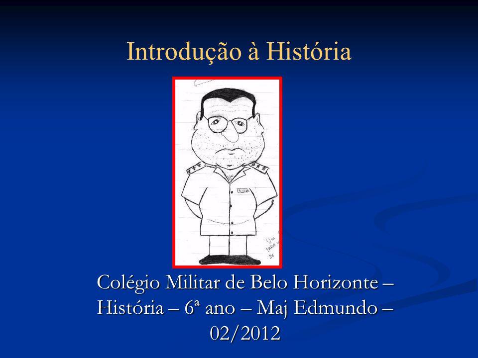 Colégio Militar de Belo Horizonte – História – 6ª ano – Maj Edmundo – 02/2012 Introdução à História