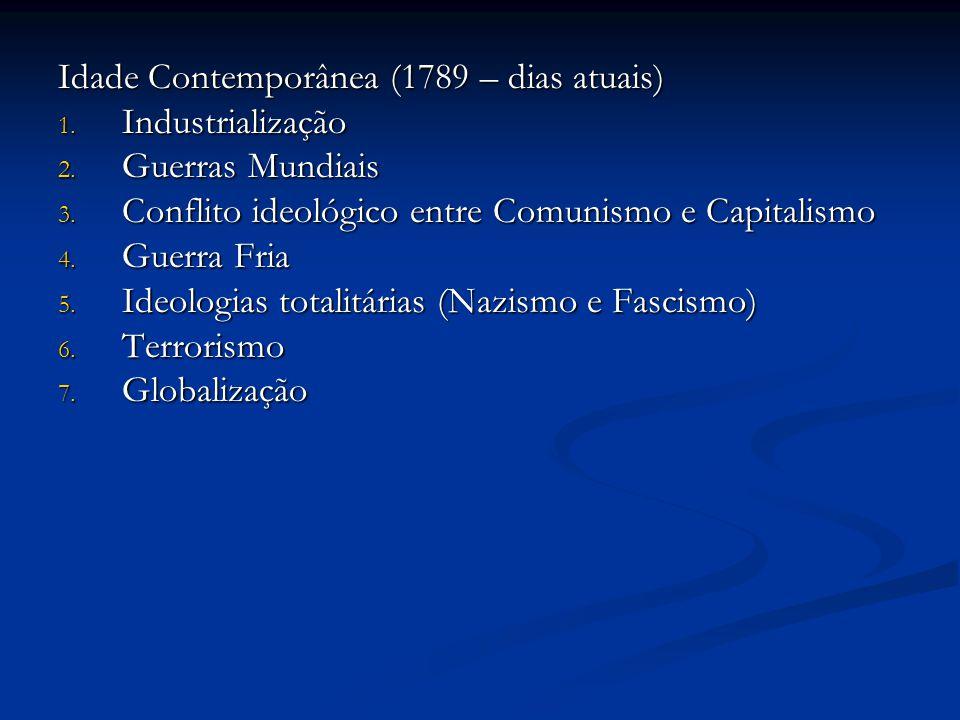 Idade Contemporânea (1789 – dias atuais) 1. Industrialização 2. Guerras Mundiais 3. Conflito ideológico entre Comunismo e Capitalismo 4. Guerra Fria 5