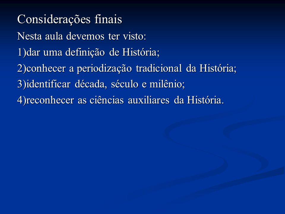 Considerações finais Nesta aula devemos ter visto: 1)dar uma definição de História; 2)conhecer a periodização tradicional da História; 3)identificar d