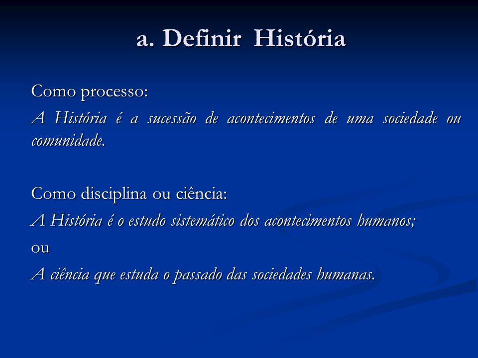 a. Definir História Como processo: A História é a sucessão de acontecimentos de uma sociedade ou comunidade. Como disciplina ou ciência: A História é