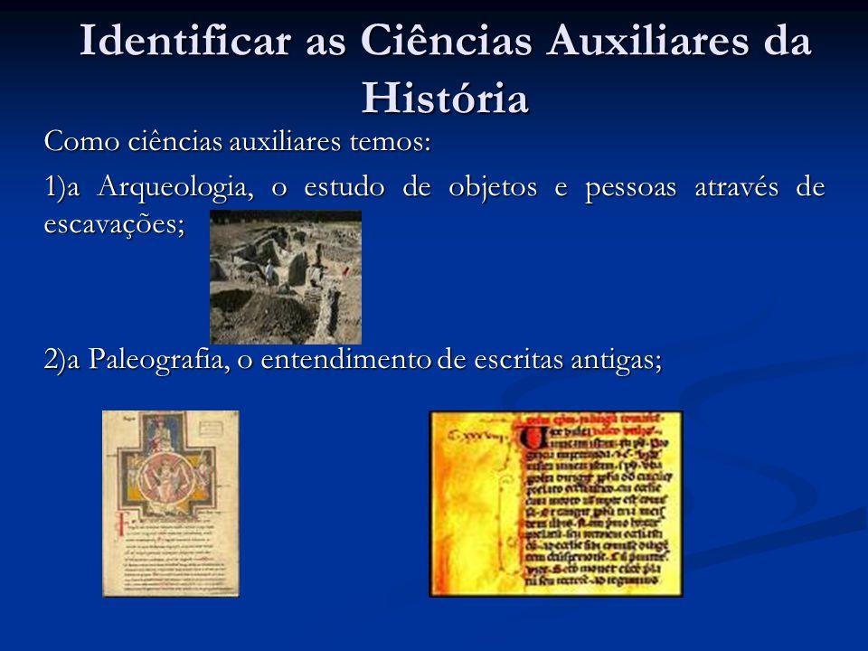 Identificar as Ciências Auxiliares da História Como ciências auxiliares temos: 1)a Arqueologia, o estudo de objetos e pessoas através de escavações; 2