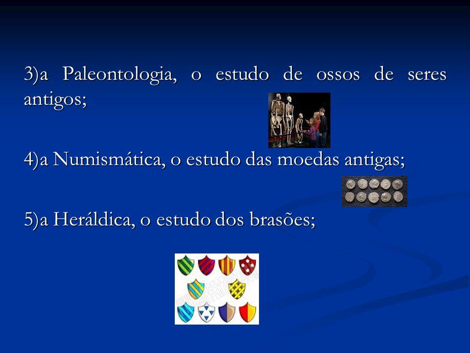 3)a Paleontologia, o estudo de ossos de seres antigos; 4)a Numismática, o estudo das moedas antigas; 5)a Heráldica, o estudo dos brasões;