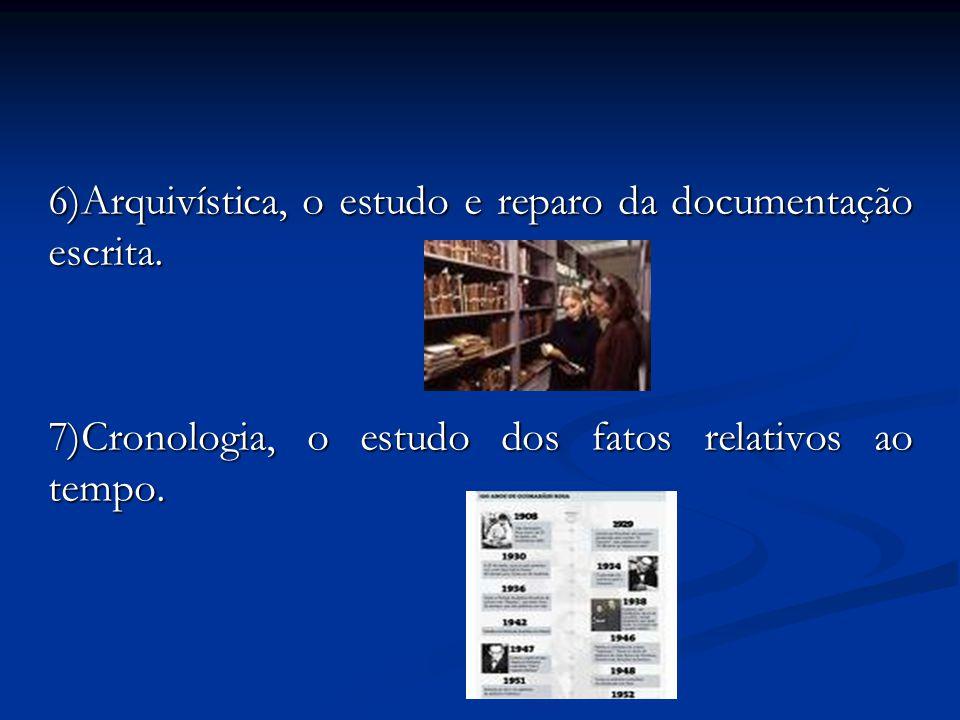 6)Arquivística, o estudo e reparo da documentação escrita. 7)Cronologia, o estudo dos fatos relativos ao tempo.