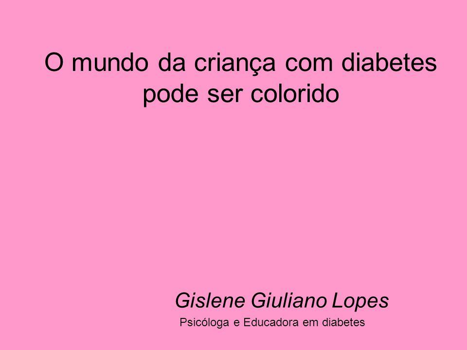 O mundo da criança com diabetes pode ser colorido Psicóloga e Educadora em diabetes Gislene Giuliano Lopes