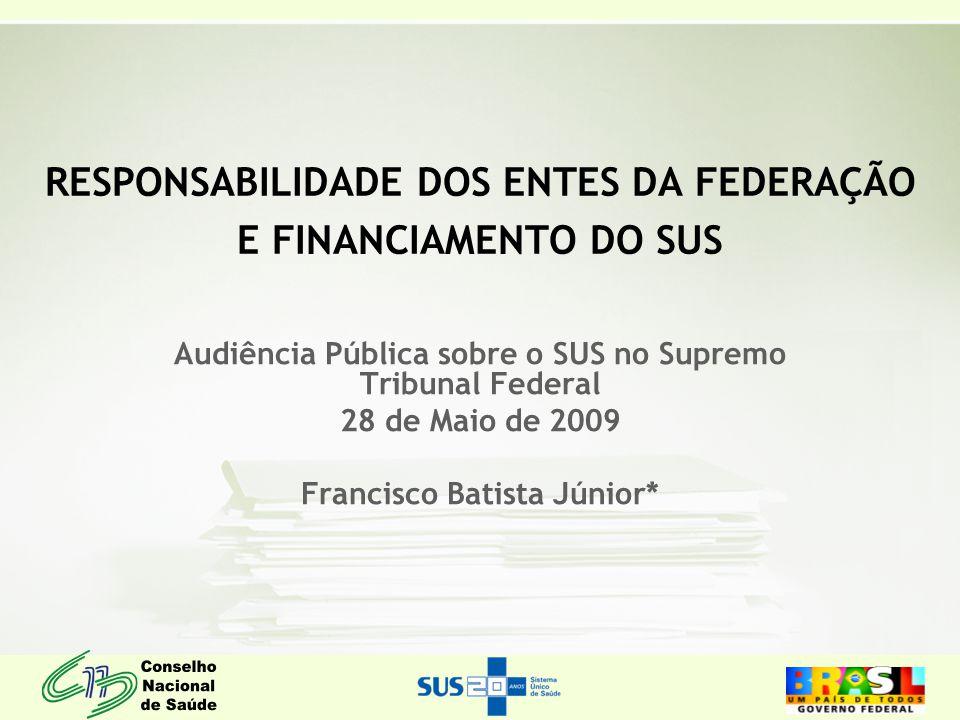 RESPONSABILIDADE DOS ENTES DA FEDERAÇÃO E FINANCIAMENTO DO SUS Audiência Pública sobre o SUS no Supremo Tribunal Federal 28 de Maio de 2009 Francisco Batista Júnior*
