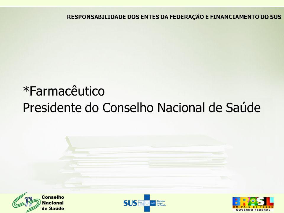 *Farmacêutico Presidente do Conselho Nacional de Saúde RESPONSABILIDADE DOS ENTES DA FEDERAÇÃO E FINANCIAMENTO DO SUS