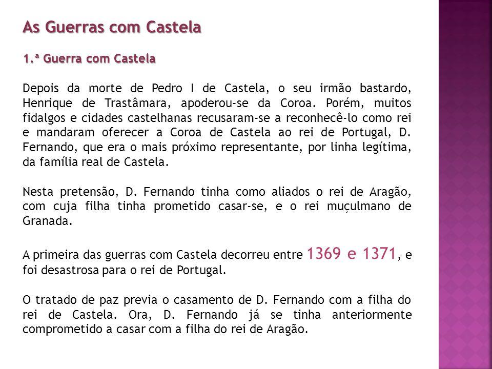 As Guerras com Castela 1.ª Guerra com Castela Depois da morte de Pedro I de Castela, o seu irmão bastardo, Henrique de Trastâmara, apoderou-se da Coro