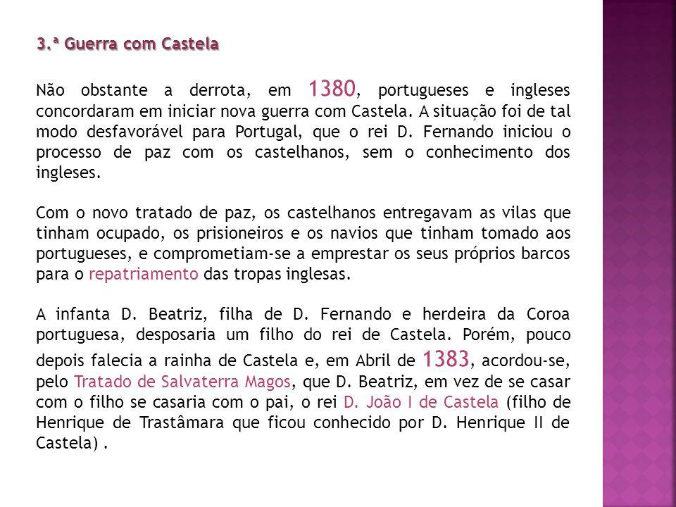 3.ª Guerra com Castela Não obstante a derrota, em 1380, portugueses e ingleses concordaram em iniciar nova guerra com Castela. A situação foi de tal m