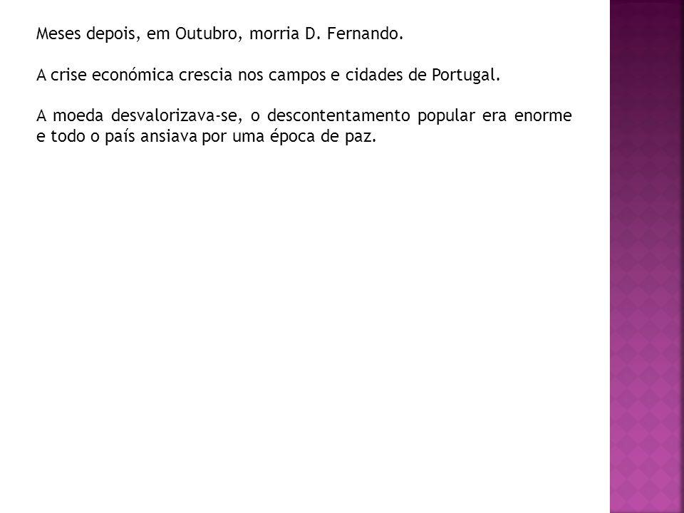 Meses depois, em Outubro, morria D. Fernando. A crise económica crescia nos campos e cidades de Portugal. A moeda desvalorizava-se, o descontentamento