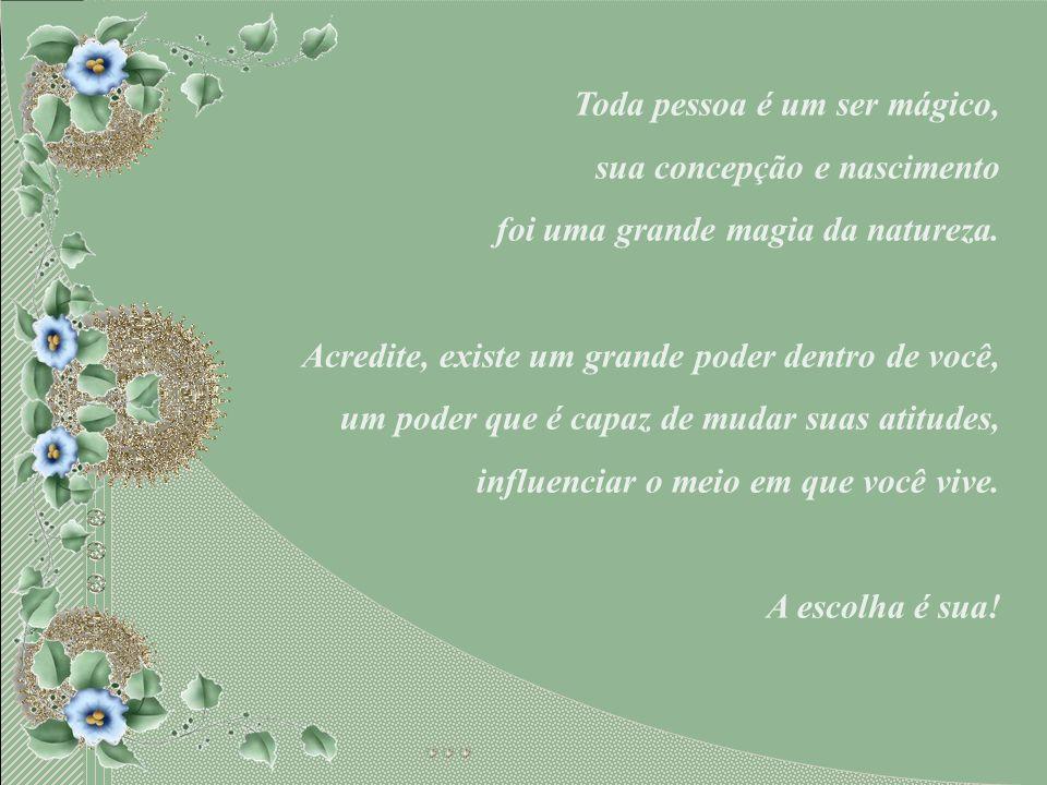 Toda pessoa é um ser mágico, sua concepção e nascimento foi uma grande magia da natureza.