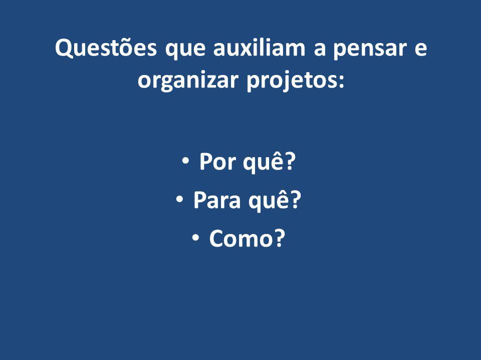 Questões que auxiliam a pensar e organizar projetos: • Por quê? • Para quê? • Como?
