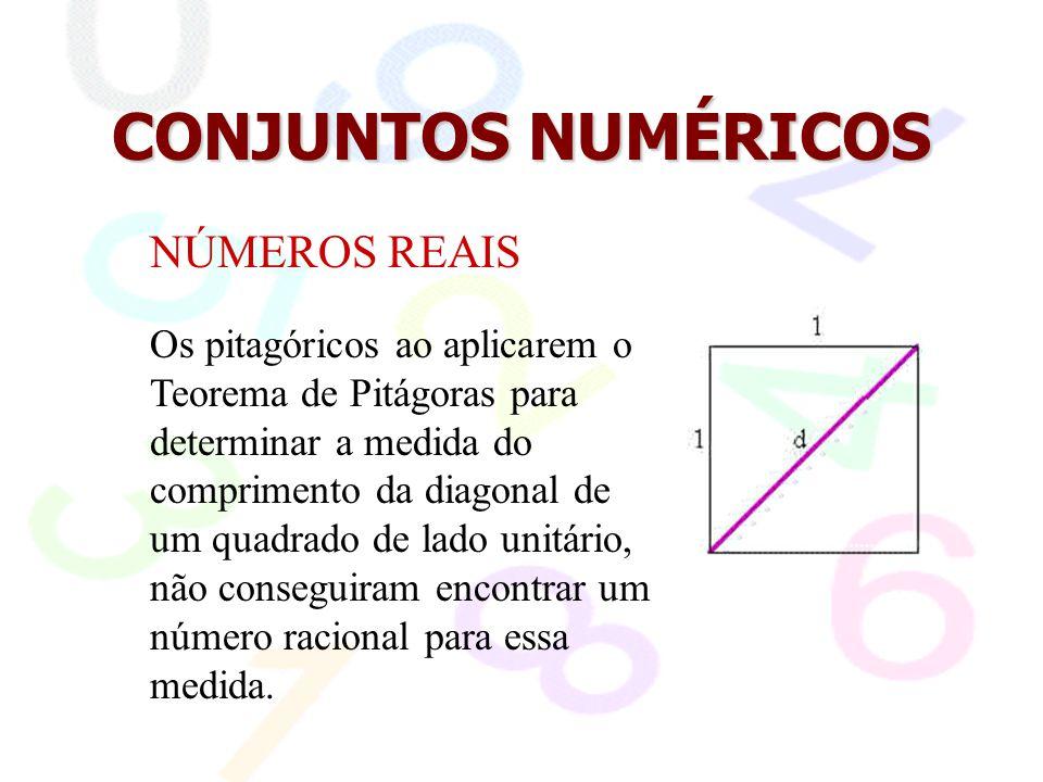 CONJUNTOS NUMÉRICOS NÚMEROS REAIS Os pitagóricos ao aplicarem o Teorema de Pitágoras para determinar a medida do comprimento da diagonal de um quadrad