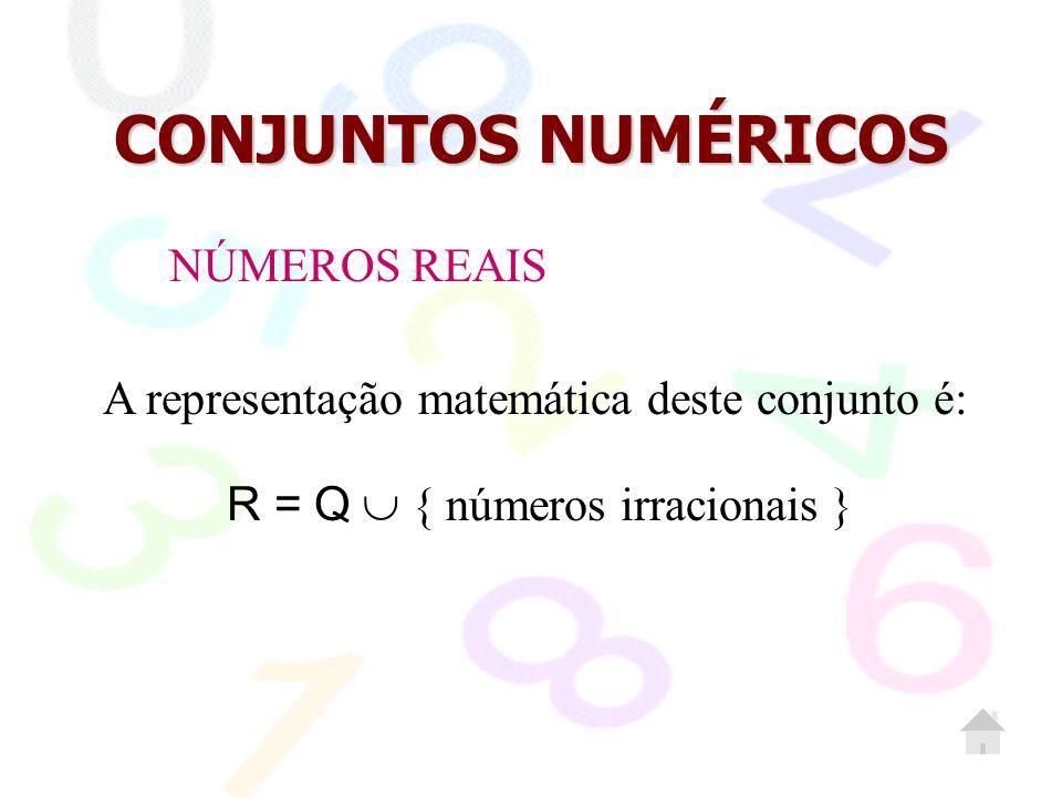 CONJUNTOS NUMÉRICOS A representação matemática deste conjunto é: R = Q  { números irracionais } NÚMEROS REAIS