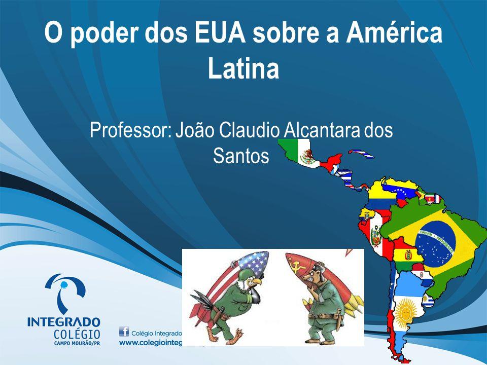 O poder dos EUA sobre a América Latina Professor: João Claudio Alcantara dos Santos