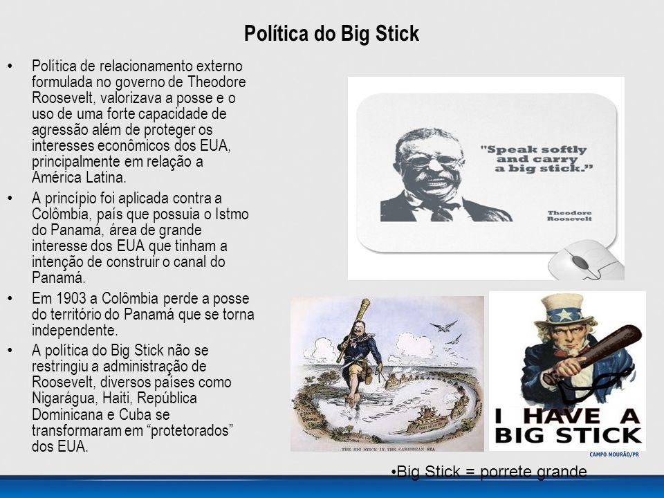 Política do Big Stick • Política de relacionamento externo formulada no governo de Theodore Roosevelt, valorizava a posse e o uso de uma forte capacid
