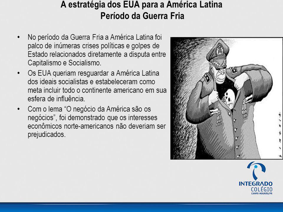 A estratégia dos EUA para a América Latina Período da Guerra Fria • No período da Guerra Fria a América Latina foi palco de inúmeras crises políticas