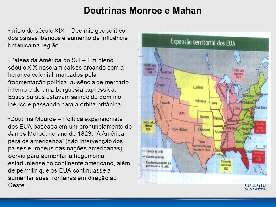 Doutrinas Monroe e Mahan •Início do século XIX – Declínio geopolítico dos países ibéricos e aumento da influência britânica na região. •Países da Amér