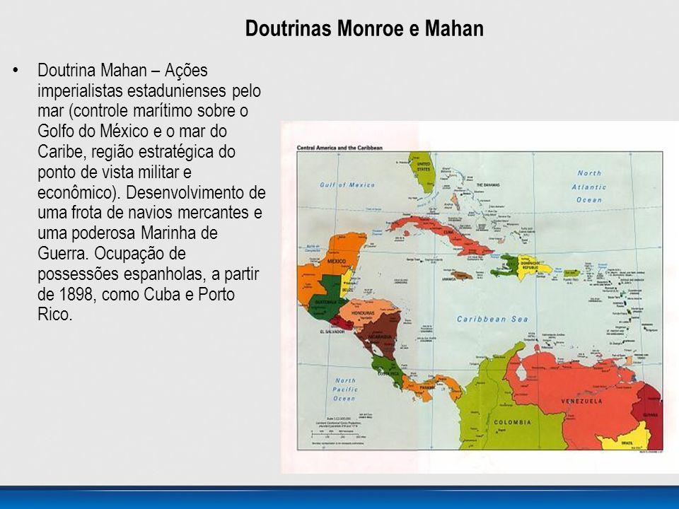 Doutrinas Monroe e Mahan • Doutrina Mahan – Ações imperialistas estadunienses pelo mar (controle marítimo sobre o Golfo do México e o mar do Caribe, r