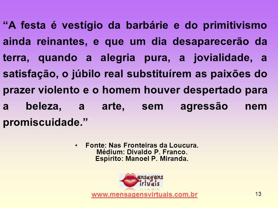 """13 •Fonte: Nas Fronteiras da Loucura. Médium: Divaldo P. Franco. Espírito: Manoel P. Miranda. www.mensagensvirtuais.com.br """"A festa é vestígio da barb"""