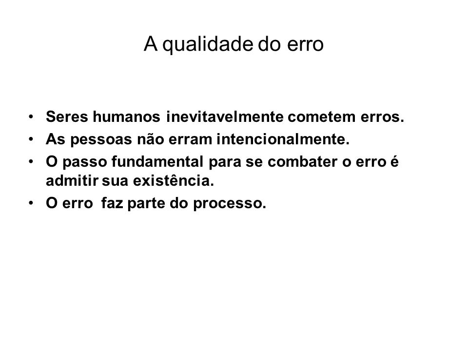 A qualidade do erro •Seres humanos inevitavelmente cometem erros. •As pessoas não erram intencionalmente. •O passo fundamental para se combater o erro