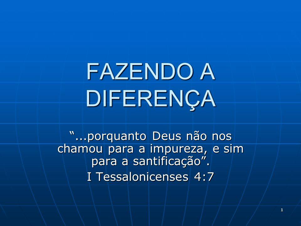 """1 FAZENDO A DIFERENÇA """"...porquanto Deus não nos chamou para a impureza, e sim para a santificação"""". I Tessalonicenses 4:7"""