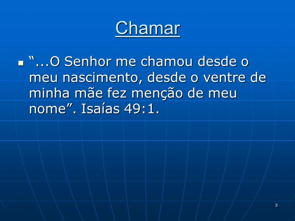 """3 Chamar  """"...O Senhor me chamou desde o meu nascimento, desde o ventre de minha mãe fez menção de meu nome"""". Isaías 49:1."""
