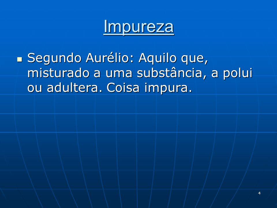 4 Impureza  Segundo Aurélio: Aquilo que, misturado a uma substância, a polui ou adultera. Coisa impura.