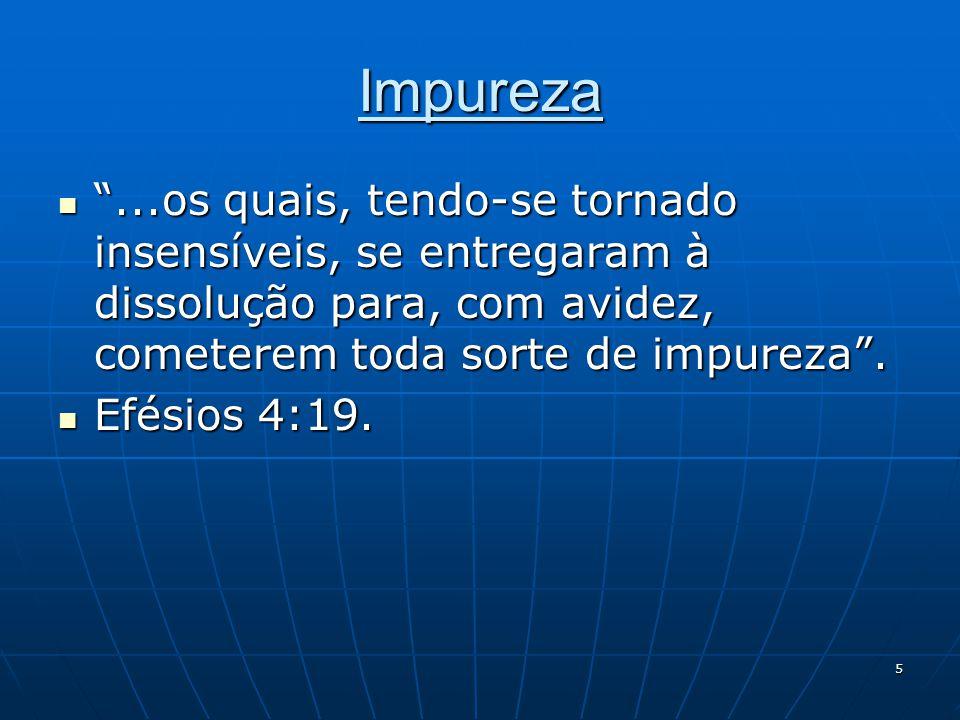 """5 Impureza  """"...os quais, tendo-se tornado insensíveis, se entregaram à dissolução para, com avidez, cometerem toda sorte de impureza"""".  Efésios 4:1"""
