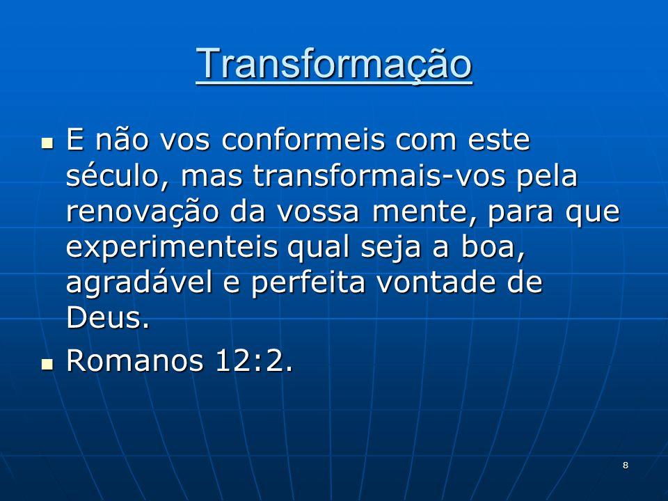 8 Transformação  E não vos conformeis com este século, mas transformais-vos pela renovação da vossa mente, para que experimenteis qual seja a boa, ag