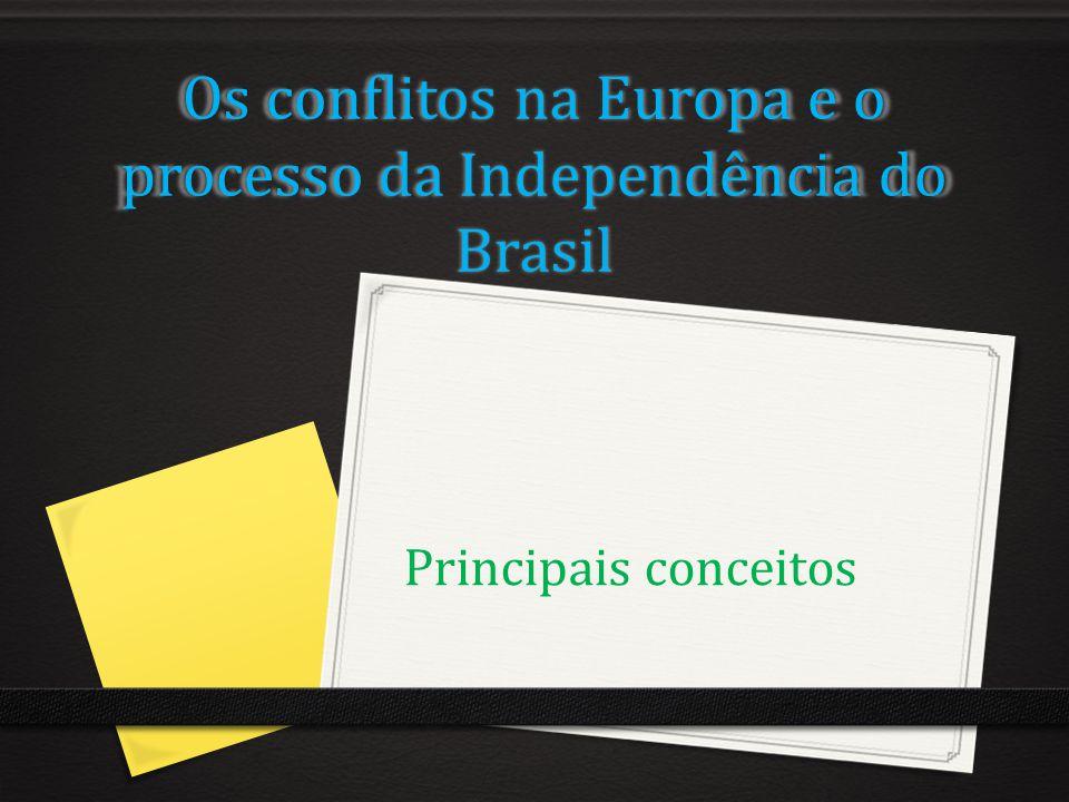 Os conflitos na Europa e o processo da Independência do Brasil Principais conceitos