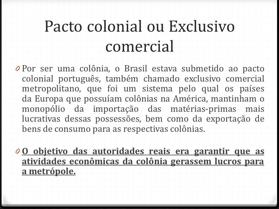 Pacto colonial ou Exclusivo comercial 0 Por ser uma colônia, o Brasil estava submetido ao pacto colonial português, também chamado exclusivo comercial