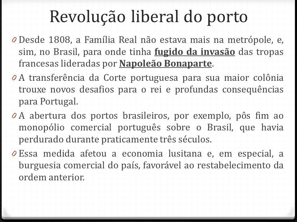 Revolução liberal do porto 0 Desde 1808, a Família Real não estava mais na metrópole, e, sim, no Brasil, para onde tinha fugido da invasão das tropas