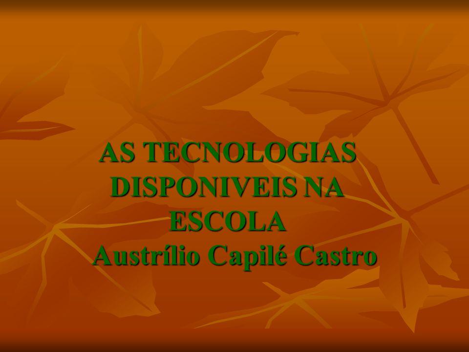 AS TECNOLOGIAS DISPONIVEIS NA ESCOLA Austrílio Capilé Castro