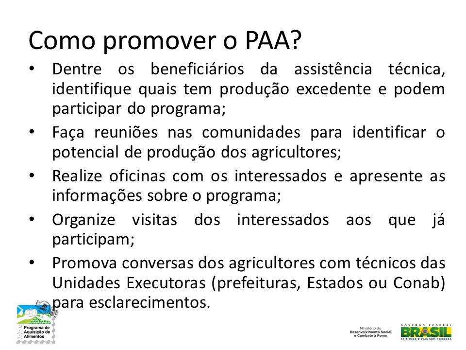 Como promover o PAA? • Dentre os beneficiários da assistência técnica, identifique quais tem produção excedente e podem participar do programa; • Faça