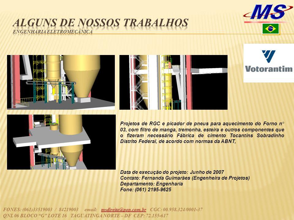 FONES: (061)33519003 / 84219003 email: msdireito@pop.com.br CGC: 00.958.324/0001-37msdireito@pop.com.br QNL 06 BLOCO G LOTE 16 TAGUATINGA NORTE – DF CEP: 72.155-617 Projetos de RGC e picador de pneus para aquecimento do Forno n° 03, com filtro de manga, tremonha, esteira e outros componentes que o fizeram necessário Fábrica de cimento Tocantins Sobradinho Distrito Federal, de acordo com normas da ABNT, Data de execução do projeto: Junho de 2007 Contato: Fernanda Guimarães (Engenheira de Projetos) Departamento: Engenharia Fone: (061) 2195-9625