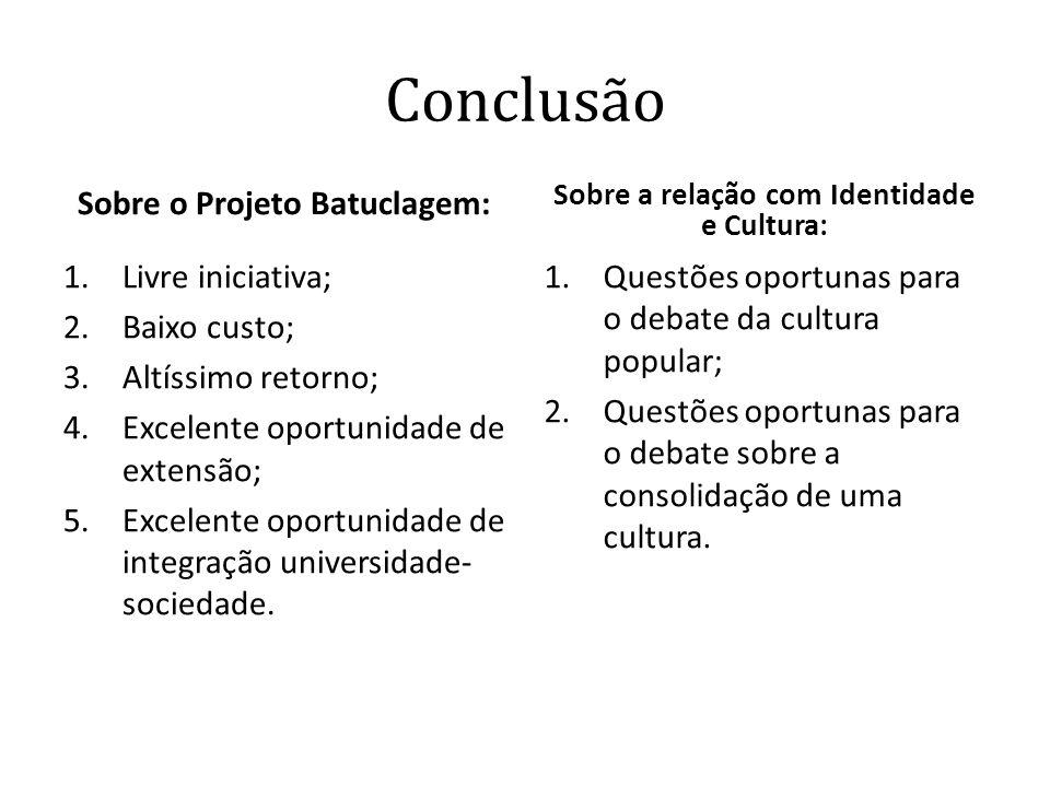 Conclusão Sobre o Projeto Batuclagem: 1.Livre iniciativa; 2.Baixo custo; 3.Altíssimo retorno; 4.Excelente oportunidade de extensão; 5.Excelente oportu