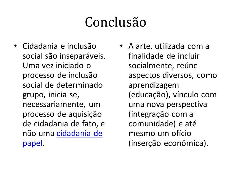 Conclusão • Cidadania e inclusão social são inseparáveis. Uma vez iniciado o processo de inclusão social de determinado grupo, inicia-se, necessariame
