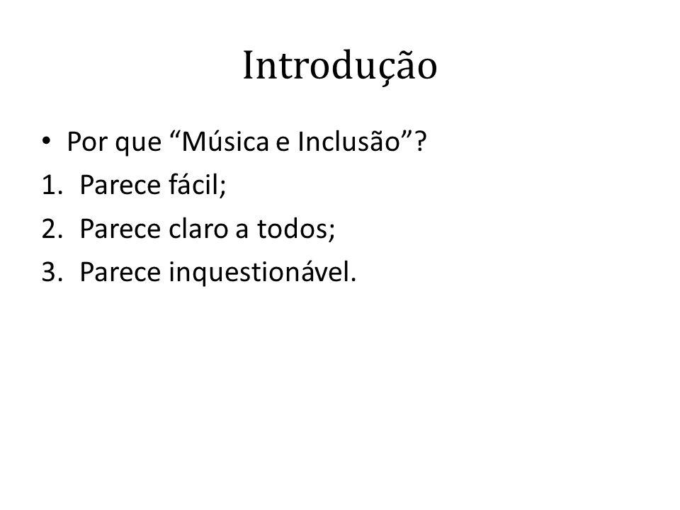 """Introdução • Por que """"Música e Inclusão""""? 1.Parece fácil; 2.Parece claro a todos; 3.Parece inquestionável."""