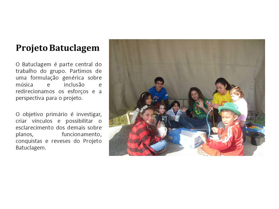 Projeto Batuclagem O Batuclagem é parte central do trabalho do grupo. Partimos de uma formulação genérica sobre música e inclusão e redirecionamos os
