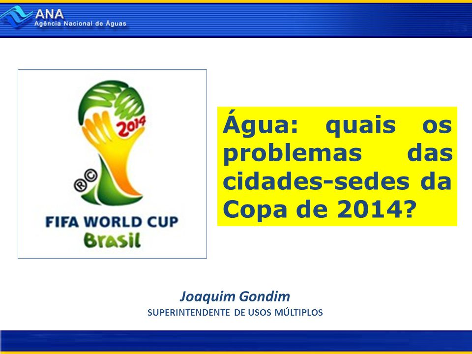 Água: quais os problemas das cidades-sedes da Copa de 2014? Joaquim Gondim SUPERINTENDENTE DE USOS MÚLTIPLOS