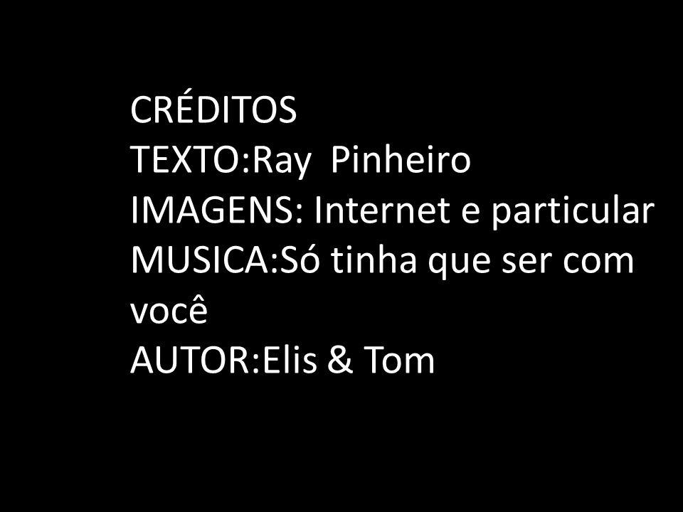 CRÉDITOS TEXTO:Ray Pinheiro IMAGENS: Internet e particular MUSICA:Só tinha que ser com você AUTOR:Elis & Tom